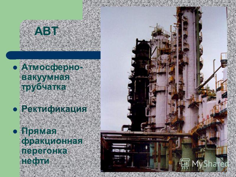 АВТ Атмосферно- вакуумная трубчатка Ректификация Прямая фракционная перегонка нефти