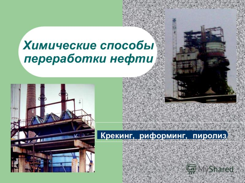 Химические способы переработки нефти Крекинг, риформинг, пиролиз