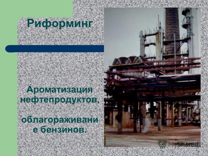 Риформинг Ароматизация нефтепродуктов, облагораживани е бензинов.