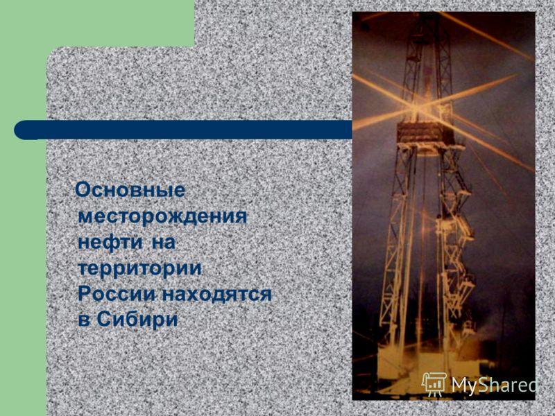 Основные месторождения нефти на территории России находятся в Сибири