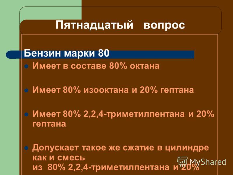 Пятнадцатый вопрос Бензин марки 80 Имеет в составе 80% октана Имеет 80% изооктана и 20% гептана Имеет 80% 2,2,4-триметилпентана и 20% гептана Допускает такое же сжатие в цилиндре как и смесь из 80% 2,2,4-триметилпентана и 20%