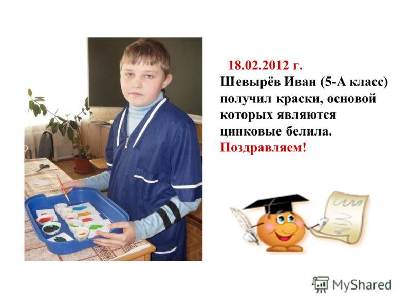 18.02.2012 г. Шевырёв Иван (5-А класс) получил краски, основой которых являются цинковые белила. Поздравляем!