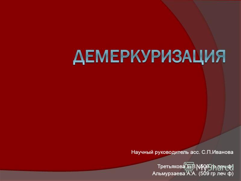 Научный руководитель асс. С.П.Иванова Третьякова Е.В. (509 гр леч ф) Альмурзаева А.А. (509 гр леч ф)