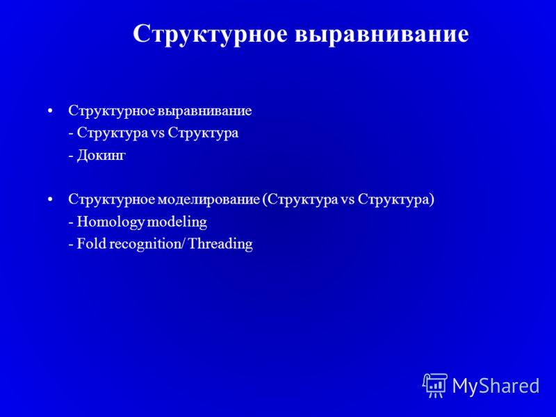 Структурное выравнивание - Структура vs Структура - Докинг Структурное моделирование (Структура vs Структура) - Homology modeling - Fold recognition/ Threading