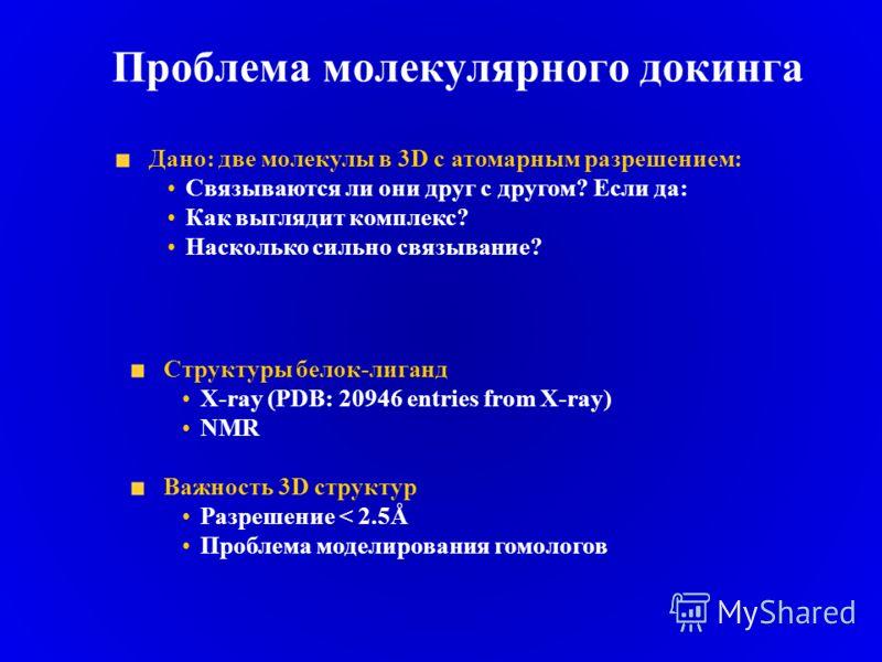 Проблема молекулярного докинга Дано: две молекулы в 3D с атомарным разрешением: Связываются ли они друг с другом? Если да: Как выглядит комплекс? Насколько сильно связывание? Структуры белок-лиганд X-ray (PDB: 20946 entries from X-ray) NMR Важность 3