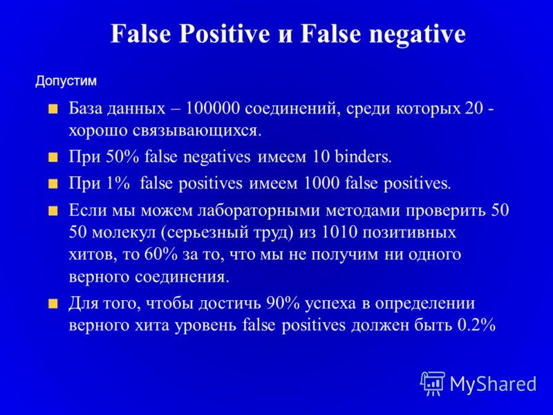 False Positive и False negative База данных – 100000 соединений, среди которых 20 - хорошо связывающихся. При 50% false negatives имеем 10 binders. При 1% false positives имеем 1000 false positives. Если мы можем лабораторными методами проверить 50 5