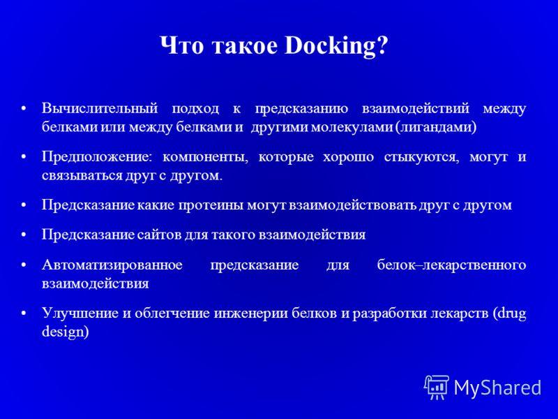 Что такое Docking? Вычислительный подход к предсказанию взаимодействий между белками или между белками и другими молекулами (лигандами) Предположение: компоненты, которые хорошо стыкуются, могут и связываться друг с другом. Предсказание какие протеин