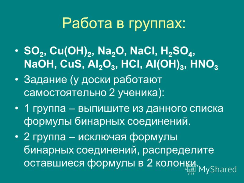 Работа в группах: SO 2, Cu(OH) 2, Na 2 O, NaCl, H 2 SO 4, NaOH, CuS, Al 2 O 3, HCl, Al(OH) 3, HNO 3 Задание (у доски работают самостоятельно 2 ученика): 1 группа – выпишите из данного списка формулы бинарных соединений. 2 группа – исключая формулы би