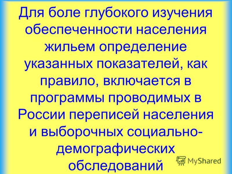 Для боле глубокого изучения обеспеченности населения жильем определение указанных показателей, как правило, включается в программы проводимых в России переписей населения и выборочных социально- демографических обследований