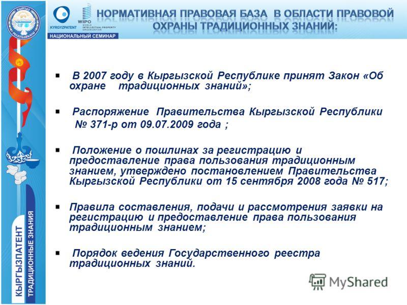 В 2007 году в Кыргызской Республике принят Закон «Об охране традиционных знаний»; Распоряжение Правительства Кыргызской Республики 371-р от 09.07.2009 года ; Положение о пошлинах за регистрацию и предоставление права пользования традиционным знанием,