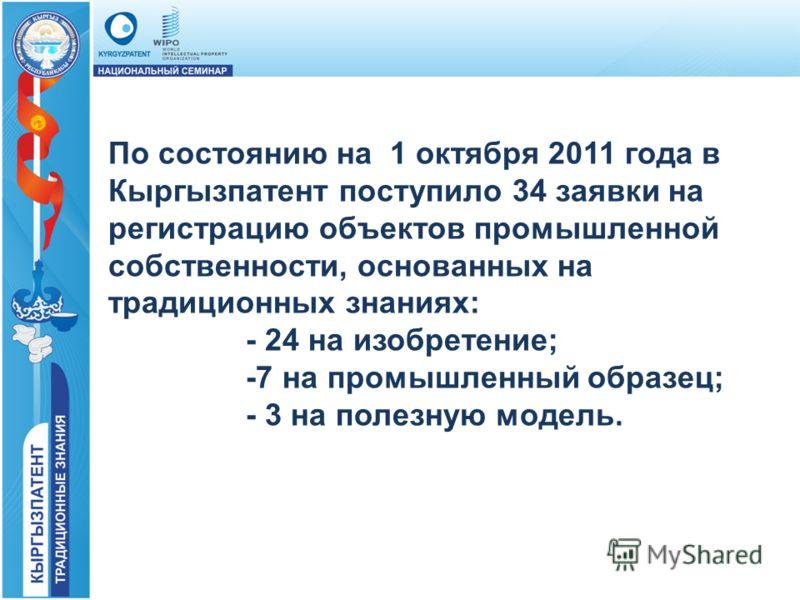 По состоянию на 1 октября 2011 года в Кыргызпатент поступило 34 заявки на регистрацию объектов промышленной собственности, основанных на традиционных знаниях: - 24 на изобретение; -7 на промышленный образец; - 3 на полезную модель.