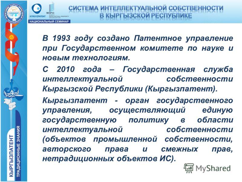 В 1993 году создано Патентное управление при Государственном комитете по науке и новым технологиям. С 2010 года – Государственная служба интеллектуальной собственности Кыргызской Республики (Кыргызпатент). Кыргызпатент - орган государственного управл