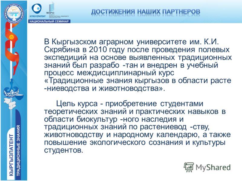 В Кыргызском аграрном университете им. К.И. Скрябина в 2010 году после проведения полевых экспедиций на основе выявленных традиционных знаний был разрабо -тан и внедрен в учебный процесс междисциплинарный курс «Традиционные знания кыргызов в области