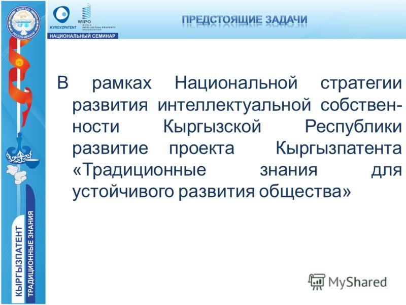 В рамках Национальной стратегии развития интеллектуальной собствен- ности Кыргызской Республики развитие проекта Кыргызпатента «Традиционные знания для устойчивого развития общества»