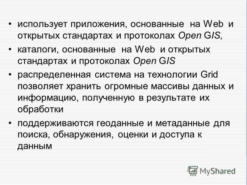 использует приложения, основанные на Wеb и открытых стандартах и протоколах Open GIS, каталоги, основанные на Wеb и открытых стандартах и протоколах Open GIS распределенная система на технологии Grid позволяет хранить огромные массивы данных и информ