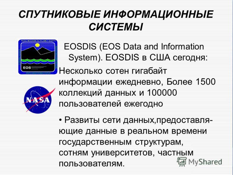 СПУТНИКОВЫЕ ИНФОРМАЦИОННЫЕ СИСТЕМЫ EOSDIS (EOS Data and Information System). EOSDIS в США сегодня: Несколько сотен гигабайт информации ежедневно, Более 1500 коллекций данных и 100000 пользователей ежегодно Развиты сети данных,предоставля- ющие данные