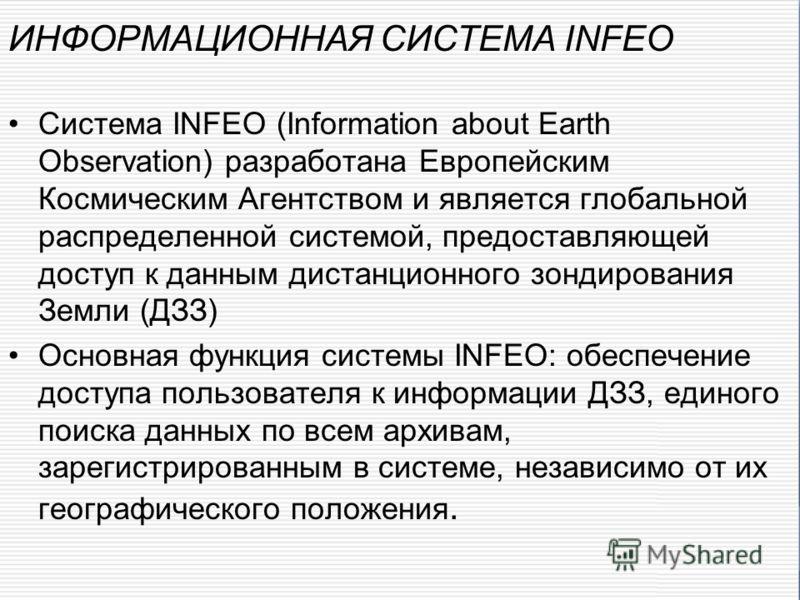 Система INFEO (Information about Earth Observation) разработана Европейским Космическим Агентством и является глобальной распределенной системой, предоставляющей доступ к данным дистанционного зондирования Земли (ДЗЗ) Основная функция системы INFEO: