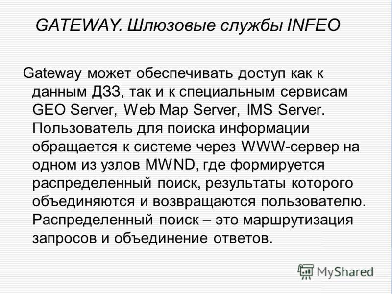 Gateway может обеспечивать доступ как к данным ДЗЗ, так и к специальным сервисам GEO Server, Web Map Server, IMS Server. Пользователь для поиска информации обращается к системе через WWW-сервер на одном из узлов MWND, где формируется распределенный п