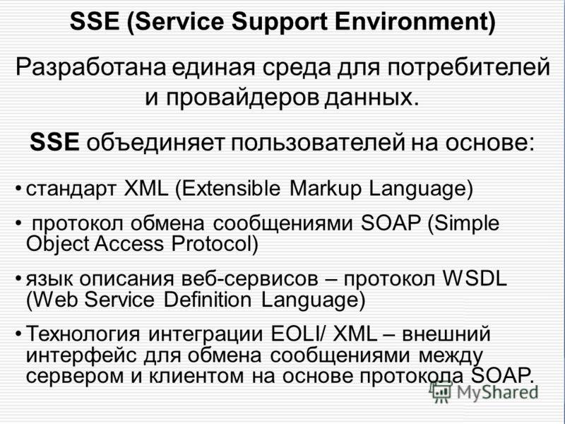 SSE (Service Support Environment) Разработана единая среда для потребителей и провайдеров данных. SSE объединяет пользователей на основе: стандарт XML (Extensible Markup Language) протокол обмена сообщениями SOAP (Simple Object Access Protocol) язык
