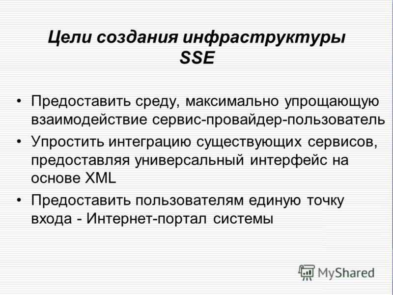 Цели создания инфраструктуры SSE Предоставить среду, максимально упрощающую взаимодействие сервис-провайдер-пользователь Упростить интеграцию существующих сервисов, предоставляя универсальный интерфейс на основе XML Предоставить пользователям единую