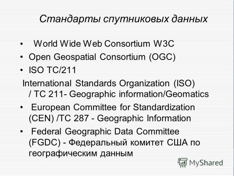 Стандарты спутниковых данных World Wide Web Consortium W3C Open Geospatial Consortium (OGC) ISO TC/211 International Standards Organization (ISO) / TC 211- Geographic information/Geomatics European Committee for Standardization (CEN) /TC 287 - Geogra