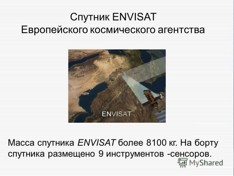 Спутник ENVISAT Европейского космического агентства Масса спутника ENVISAT более 8100 кг. На борту спутника размещено 9 инструментов -сенсоров.