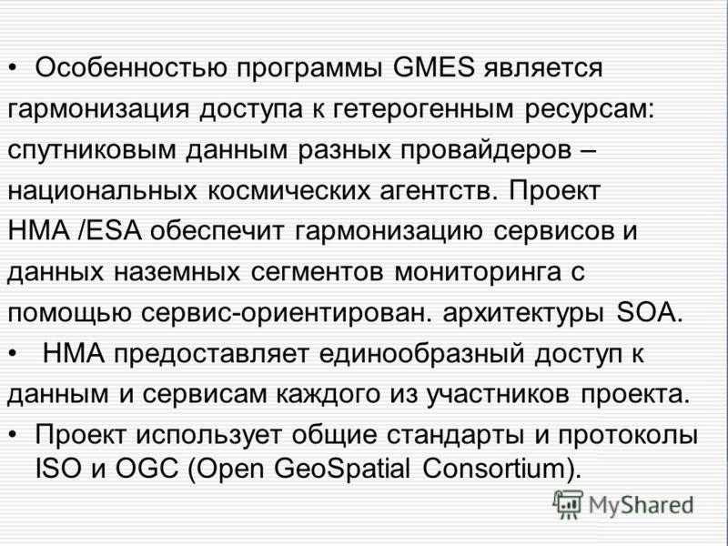 Особенностью программы GMES является гармонизация доступа к гетерогенным ресурсам: спутниковым данным разных провайдеров – национальных космических агентств. Проект HMA /ESA обеспечит гармонизацию сервисов и данных наземных сегментов мониторинга с по