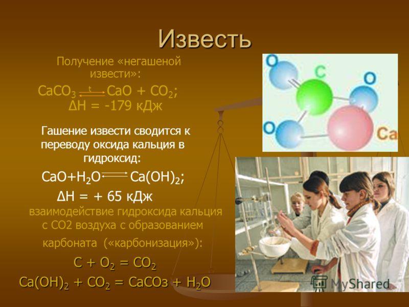 Известь Гашение извести сводится к переводу оксида кальция в гидроксид: СаО+Н 2 О Са(ОН) 2 ; Н = + 65 кДж Получение «негашеной извести»: СаСО 3 t СаО + СО 2 ; Н = -179 кДж взаимодействие гидроксида кальция с СО2 воздуха с образованием карбоната («кар