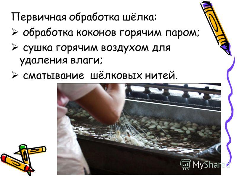 Первичная обработка шёлка: обработка коконов горячим паром; сушка горячим воздухом для удаления влаги; сматывание шёлковых нитей.