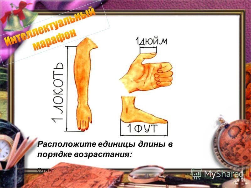 Расположите единицы длины в порядке возрастания: Ответ: