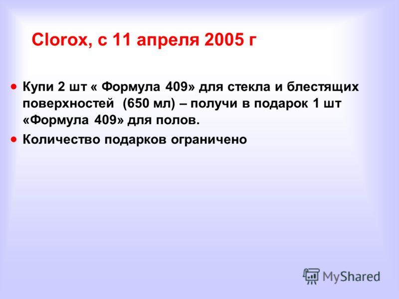 Clorox, с 11 апреля 2005 г Купи 2 шт « Формула 409» для стекла и блестящих поверхностей (650 мл) – получи в подарок 1 шт «Формула 409» для полов. Количество подарков ограничено
