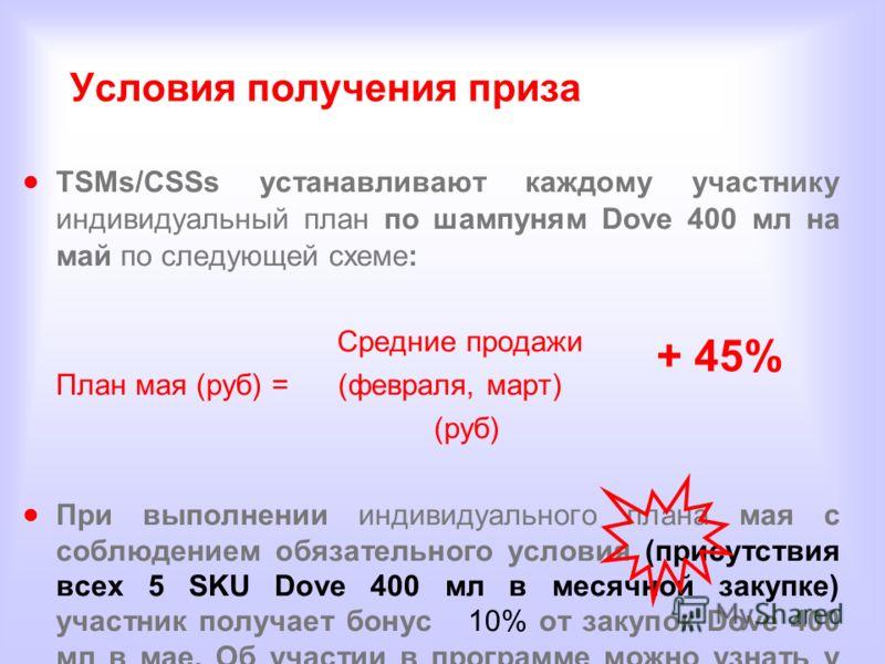 Условия получения приза TSMs/CSSs устанавливают каждому участнику индивидуальный план по шампуням Dove 400 мл на май по следующей схеме: Средние продажи План мая (руб) = (февраля, март) (руб) При выполнении индивидуального плана мая с соблюдением обя
