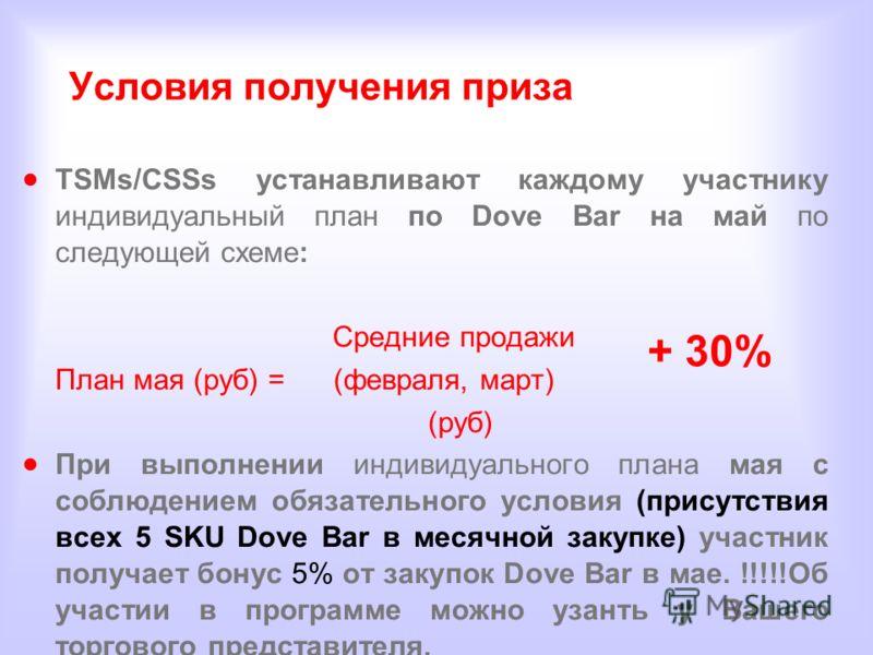 Условия получения приза TSMs/CSSs устанавливают каждому участнику индивидуальный план по Dove Bar на май по следующей схеме: Средние продажи План мая (руб) = (февраля, март) (руб) При выполнении индивидуального плана мая с соблюдением обязательного у