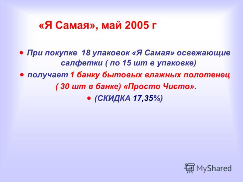 «Я Самая», май 2005 г При покупке 18 упаковок «Я Самая» освежающие салфетки ( по 15 шт в упаковке) получает 1 банку бытовых влажных полотенец ( 30 шт в банке) «Просто Чисто». (СКИДКА 17,35%)