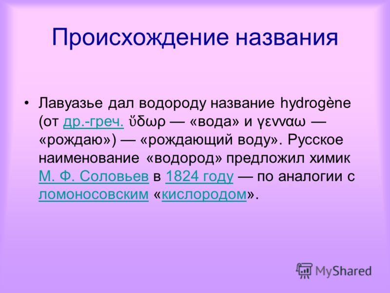 Происхождение названия Лавуазье дал водороду название hydrogène (от др.-греч. δωρ «вода» и γενναω «рождаю») «рождающий воду». Русское наименование «водород» предложил химик М. Ф. Соловьев в 1824 году по аналогии с ломоносовским «кислородом».др.-греч.