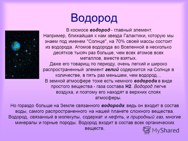 Водород В космосе водород - главный элемент. Например, ближайшая к нам звезда Галактики, которую мы знаем под именем