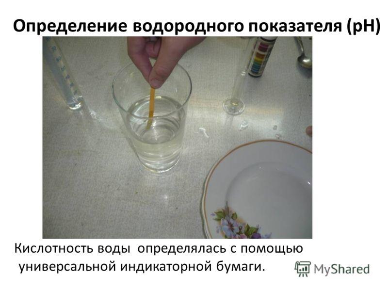 Определение водородного показателя (рН) Кислотность воды определялась с помощью универсальной индикаторной бумаги.
