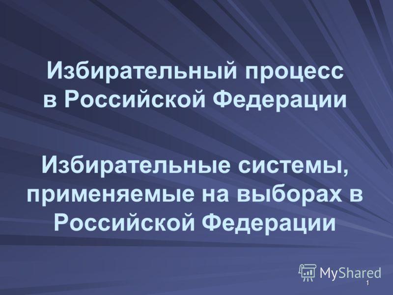 1 Избирательный процесс в Российской Федерации Избирательные системы, применяемые на выборах в Российской Федерации