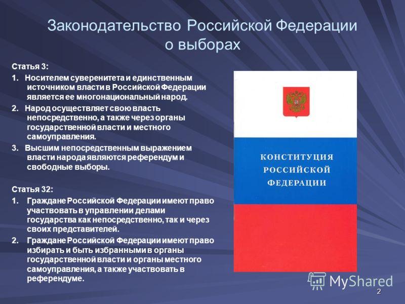 2 Законодательство Российской Федерации о выборах Статья 3: 1. Носителем суверенитета и единственным источником власти в Российской Федерации является ее многонациональный народ. 2. Народ осуществляет свою власть непосредственно, а также через органы