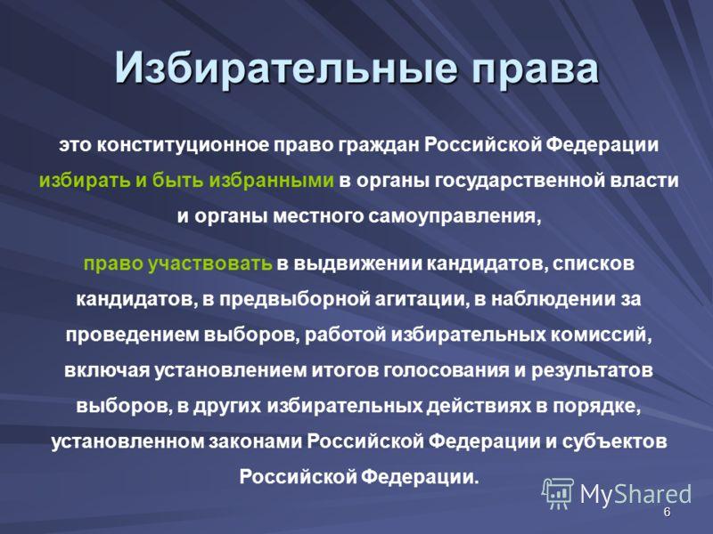 6 Избирательные права это конституционное право граждан Российской Федерации избирать и быть избранными в органы государственной власти и органы местного самоуправления, право участвовать в выдвижении кандидатов, списков кандидатов, в предвыборной аг