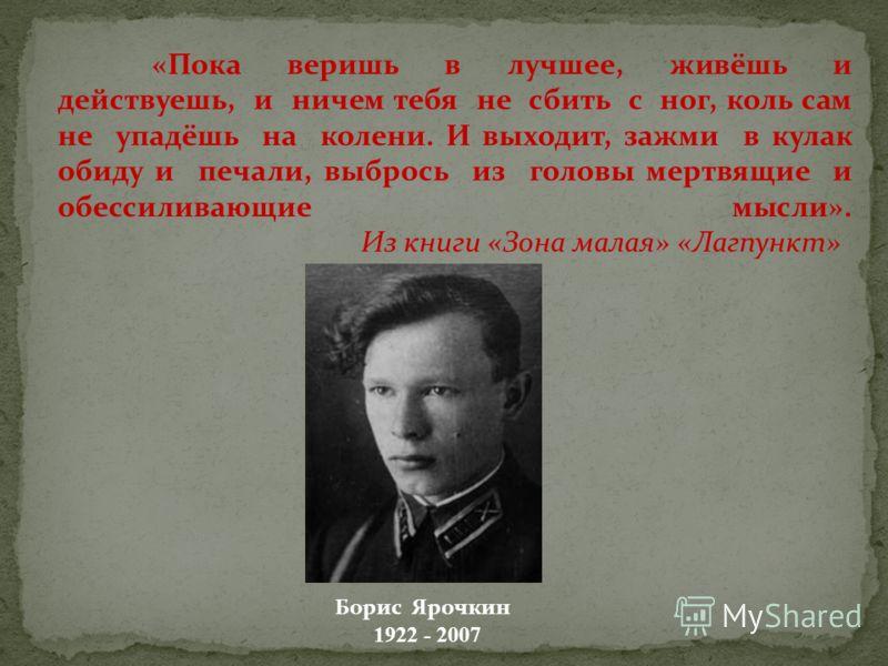 «Пока веришь в лучшее, живёшь и действуешь, и ничем тебя не сбить с ног, коль сам не упадёшь на колени. И выходит, зажми в кулак обиду и печали, выбрось из головы мертвящие и обессиливающие мысли». Из книги «Зона малая» «Лагпункт» Борис Ярочкин 1922