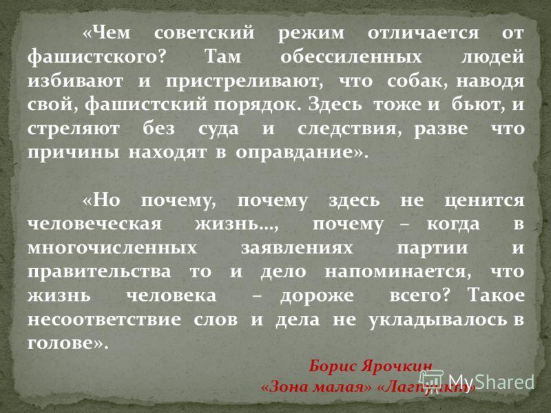«Чем советский режим отличается от фашистского? Там обессиленных людей избивают и пристреливают, что собак, наводя свой, фашистский порядок. Здесь тоже и бьют, и стреляют без суда и следствия, разве что причины находят в оправдание». «Но почему, поче