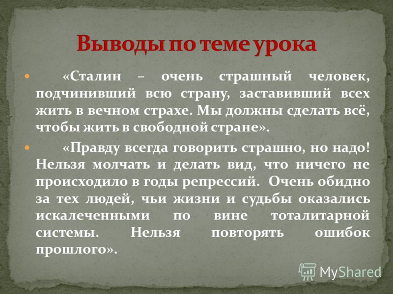 «Сталин – очень страшный человек, подчинивший всю страну, заставивший всех жить в вечном страхе. Мы должны сделать всё, чтобы жить в свободной стране». «Правду всегда говорить страшно, но надо! Нельзя молчать и делать вид, что ничего не происходило в