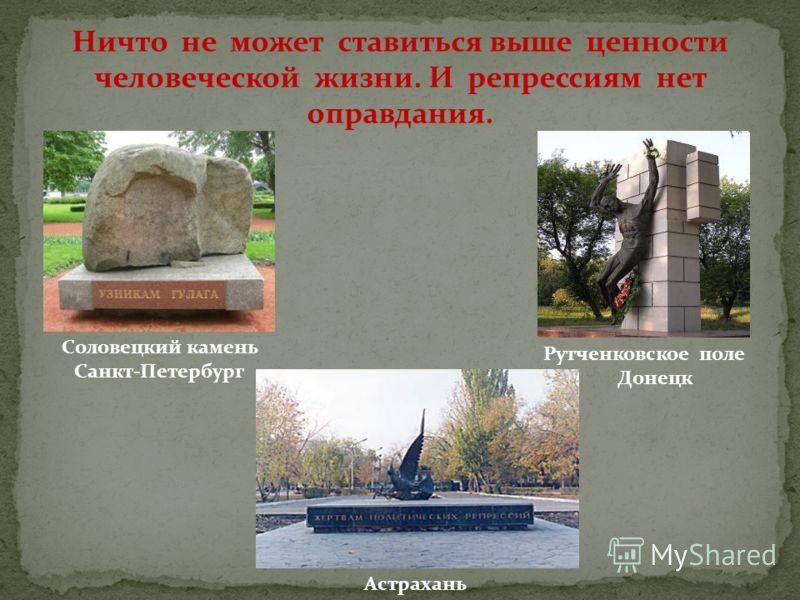 Соловецкий камень Санкт-Петербург Рутченковское поле Донецк Астрахань Ничто не может ставиться выше ценности человеческой жизни. И репрессиям нет оправдания.