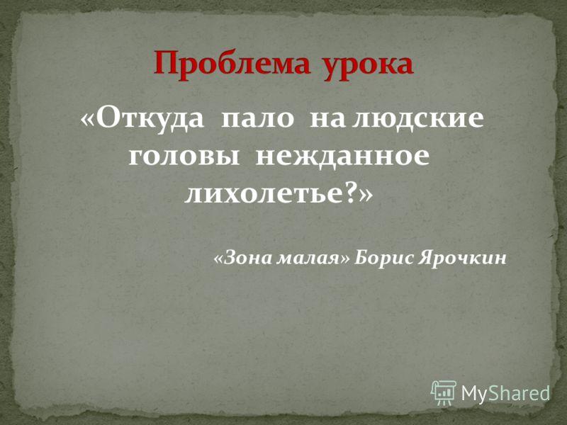 «Откуда пало на людские головы нежданное лихолетье?» «Зона малая» Борис Ярочкин