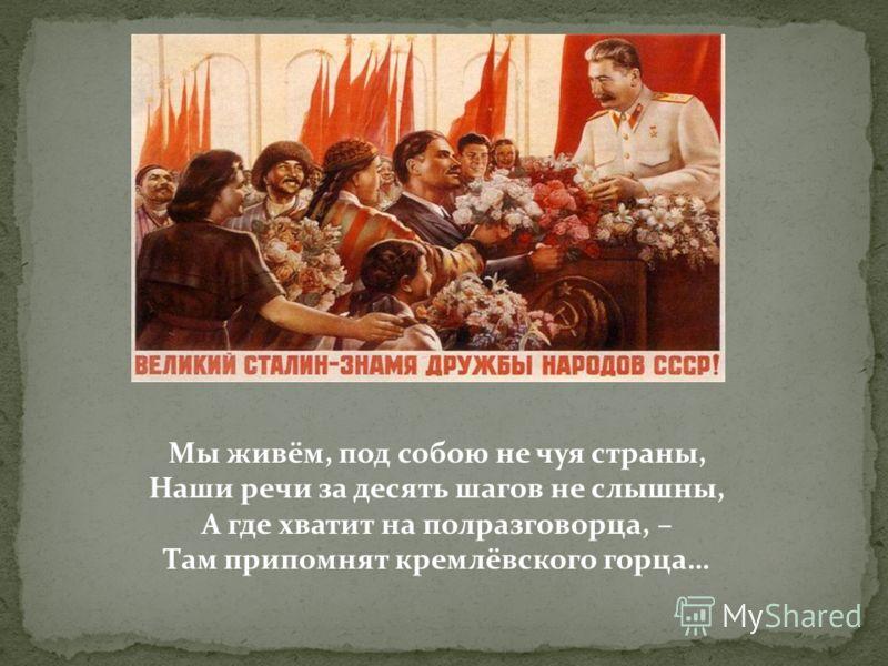 Мы живём, под собою не чуя страны, Наши речи за десять шагов не слышны, А где хватит на полразговорца, – Там припомнят кремлёвского горца…