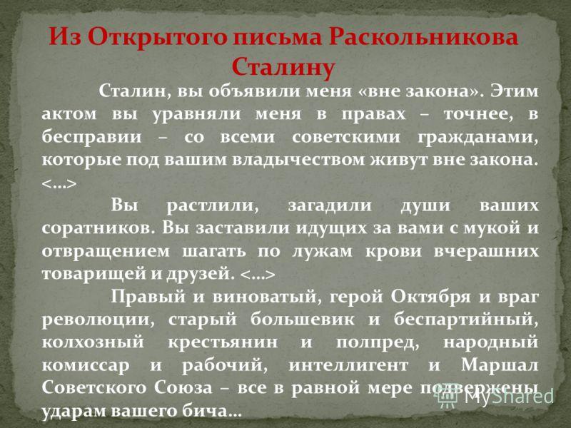 Из Открытого письма Раскольникова Сталину Сталин, вы объявили меня «вне закона». Этим актом вы уравняли меня в правах – точнее, в бесправии – со всеми советскими гражданами, которые под вашим владычеством живут вне закона. Вы растлили, загадили души