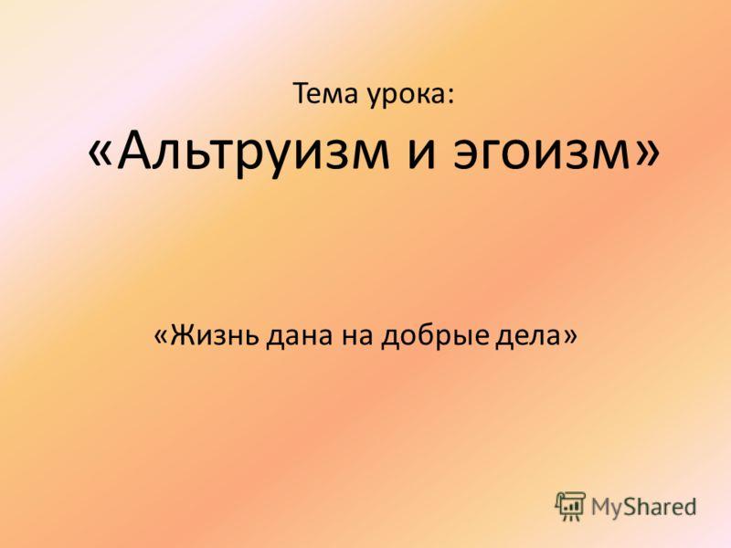 Тема урока: «Альтруизм и эгоизм» «Жизнь дана на добрые дела»