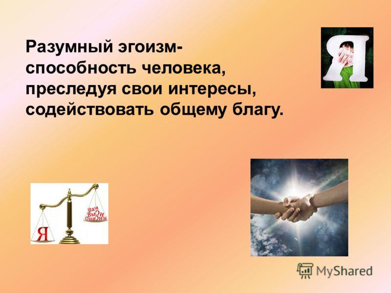 Разумный эгоизм- способность человека, преследуя свои интересы, содействовать общему благу.