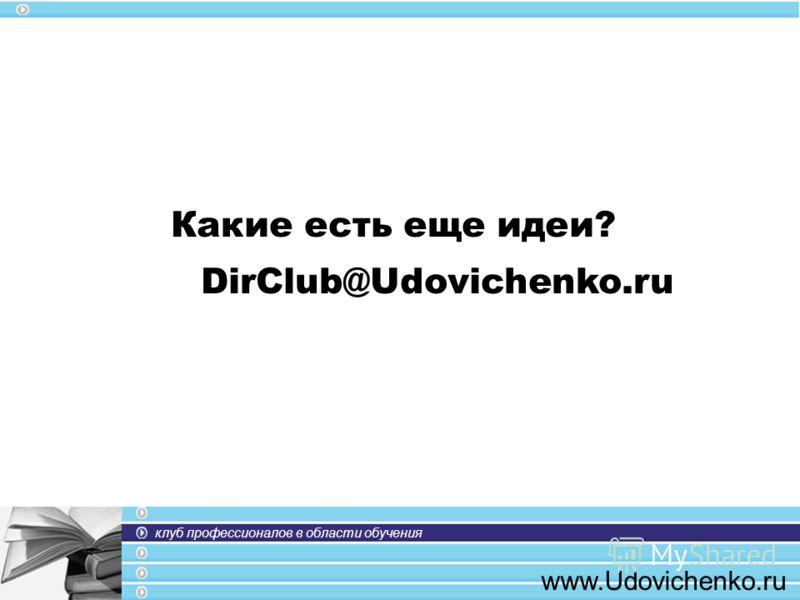 клуб профессионалов в области обучения www.Udovichenko.ru Какие есть еще идеи? DirClub@Udovichenko.ru